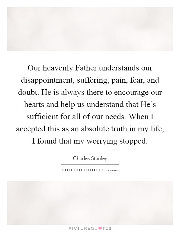 Our heavenly Father understands our disappointment, suffering, pain, fear, and doubt. He is always there to encourage our hearts and help us understand that He's sufficient for all of our needs. When I accepted this as an absolute truth in my life, I found that my worrying stopped Picture Quote #1