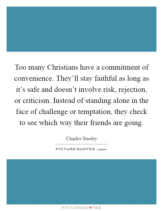 Too many Christians have a commitment of convenience. They'll stay faithful as long as it's safe and doesn't involve risk, rejection, or criticism. Instead of standing alone in the face of challenge or temptation, they check to see which way their friends are going Picture Quote #1