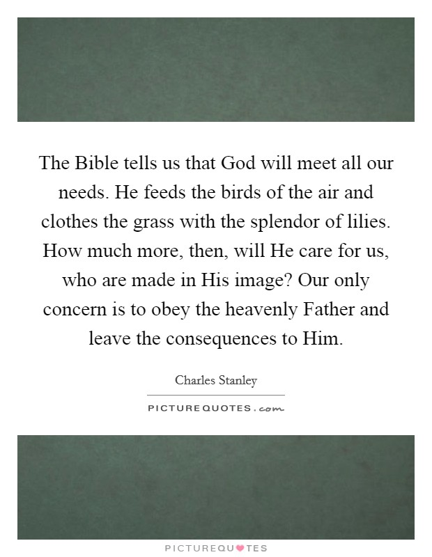 The Bible tells us that God will meet all our needs. He feeds the birds of the air and clothes the grass with the splendor of lilies. How much more, then, will He care for us, who are made in His image? Our only concern is to obey the heavenly Father and leave the consequences to Him Picture Quote #1