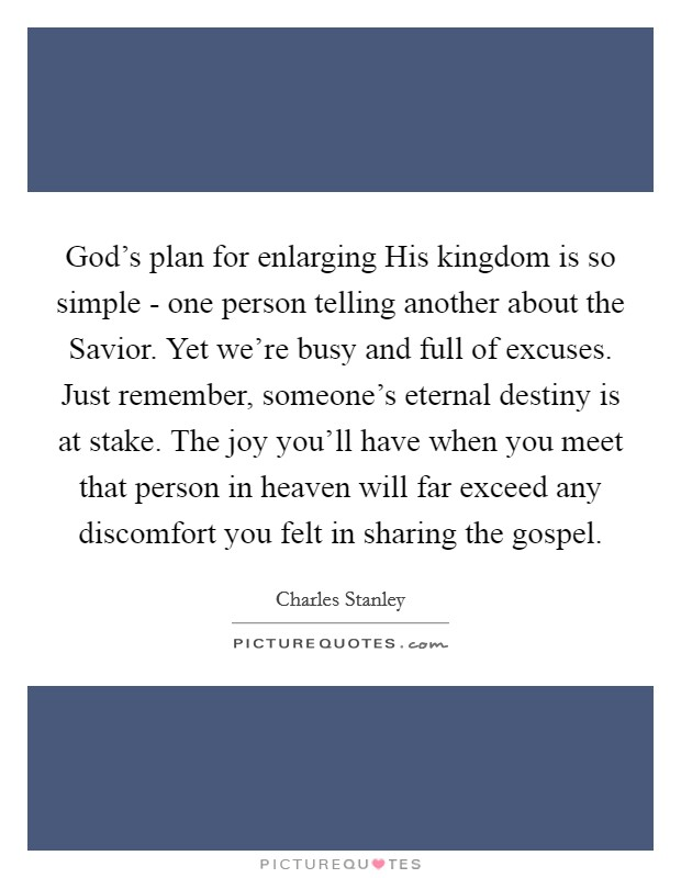 God's plan for enlarging His kingdom is so simple - one person telling another about the Savior. Yet we're busy and full of excuses. Just remember, someone's eternal destiny is at stake. The joy you'll have when you meet that person in heaven will far exceed any discomfort you felt in sharing the gospel Picture Quote #1