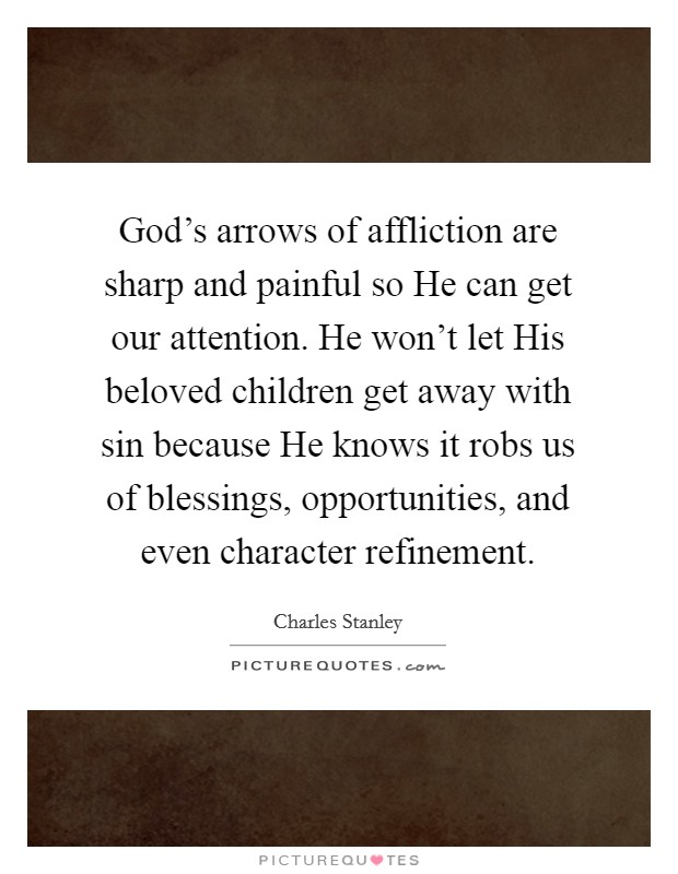 God's arrows of affliction are sharp and painful so He can get our attention. He won't let His beloved children get away with sin because He knows it robs us of blessings, opportunities, and even character refinement Picture Quote #1