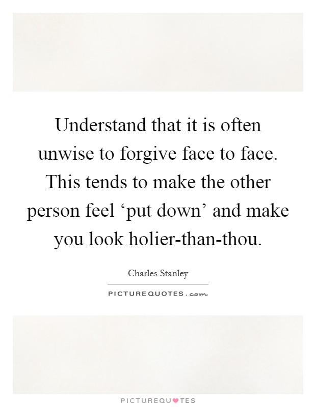 Understand that it is often unwise to forgive face to face. This tends to make the other person feel 'put down' and make you look holier-than-thou Picture Quote #1