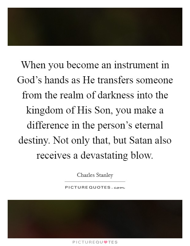 When you become an instrument in God's hands as He transfers someone from the realm of darkness into the kingdom of His Son, you make a difference in the person's eternal destiny. Not only that, but Satan also receives a devastating blow Picture Quote #1