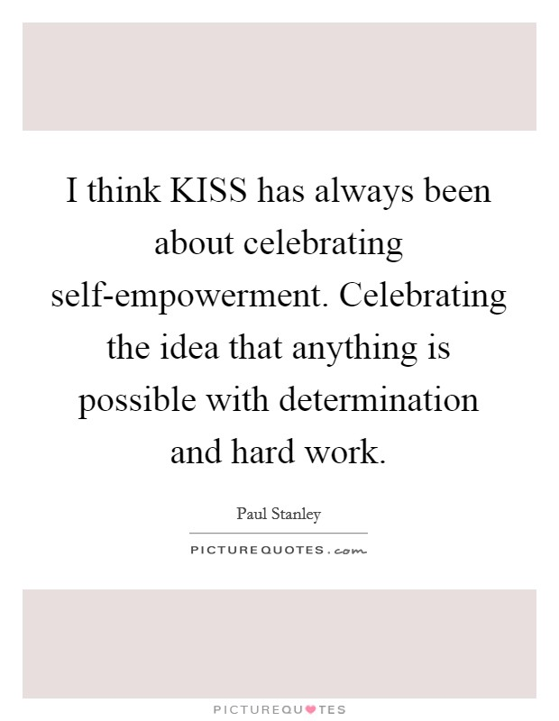 I think KISS has always been about celebrating self-empowerment. Celebrating the idea that anything is possible with determination and hard work Picture Quote #1