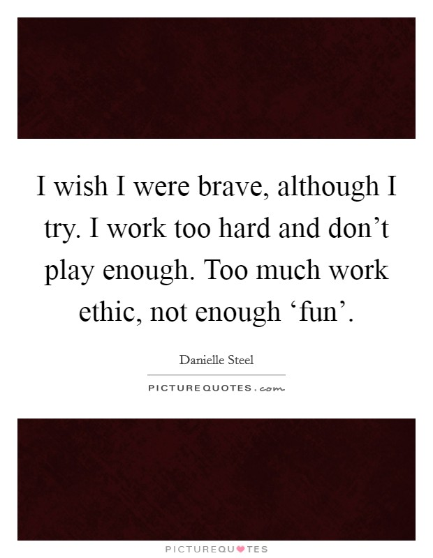 I wish I were brave, although I try. I work too hard and don't play enough. Too much work ethic, not enough 'fun' Picture Quote #1