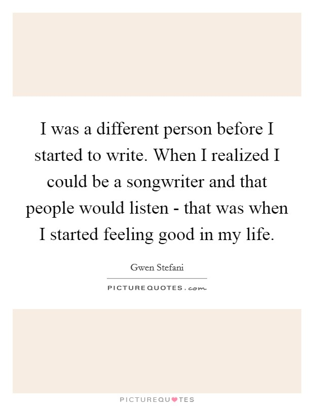 I was a different person before I started to write. When I realized I could be a songwriter and that people would listen - that was when I started feeling good in my life Picture Quote #1