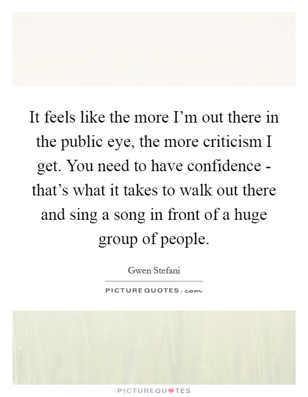 It feels like the more I'm out there in the public eye, the more criticism I get. You need to have confidence - that's what it takes to walk out there and sing a song in front of a huge group of people Picture Quote #1