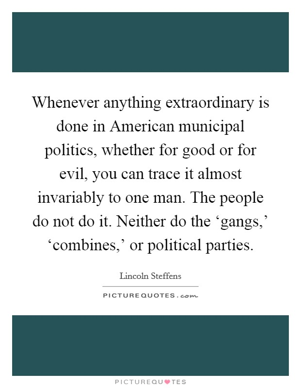 Whenever anything extraordinary is done in American municipal politics, whether for good or for evil, you can trace it almost invariably to one man. The people do not do it. Neither do the 'gangs,' 'combines,' or political parties Picture Quote #1