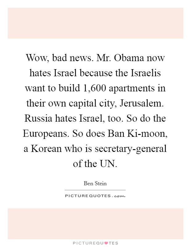 Wow, bad news. Mr. Obama now hates Israel because the Israelis want to build 1,600 apartments in their own capital city, Jerusalem. Russia hates Israel, too. So do the Europeans. So does Ban Ki-moon, a Korean who is secretary-general of the UN Picture Quote #1