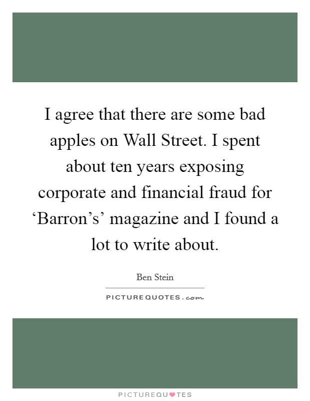 I agree that there are some bad apples on Wall Street. I spent about ten years exposing corporate and financial fraud for 'Barron's' magazine and I found a lot to write about Picture Quote #1