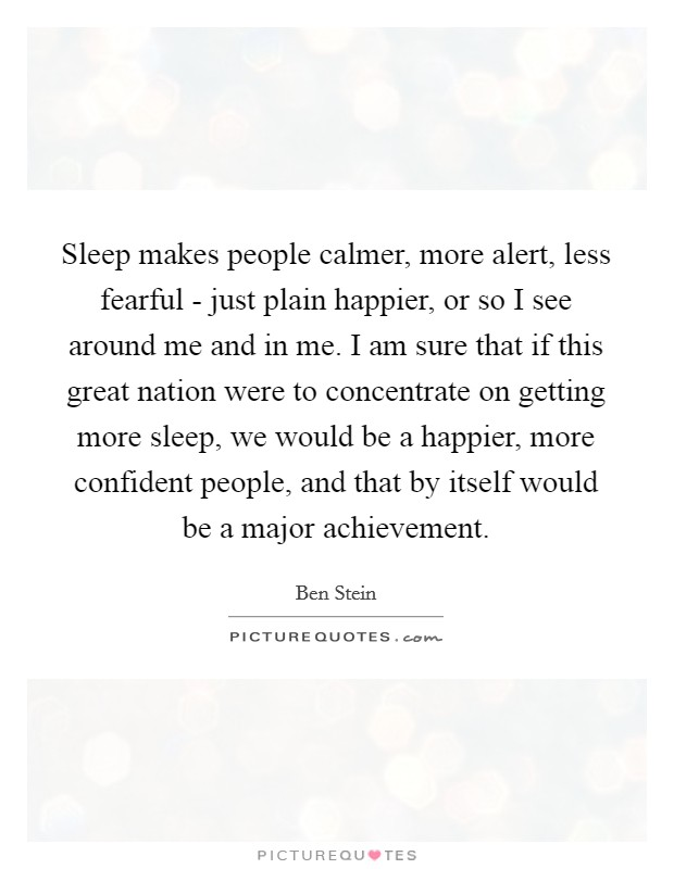 Sleep makes people calmer, more alert, less fearful - just plain happier, or so I see around me and in me. I am sure that if this great nation were to concentrate on getting more sleep, we would be a happier, more confident people, and that by itself would be a major achievement Picture Quote #1