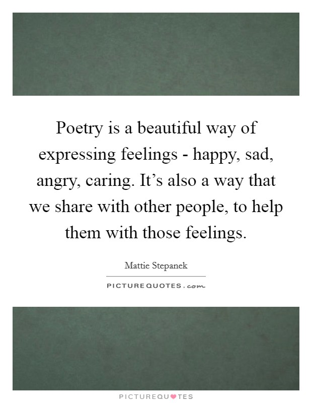 Poetry is a beautiful way of expressing feelings - happy, sad, angry, caring. It's also a way that we share with other people, to help them with those feelings Picture Quote #1