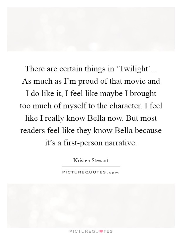 There are certain things in 'Twilight'... As much as I'm proud of that movie and I do like it, I feel like maybe I brought too much of myself to the character. I feel like I really know Bella now. But most readers feel like they know Bella because it's a first-person narrative Picture Quote #1