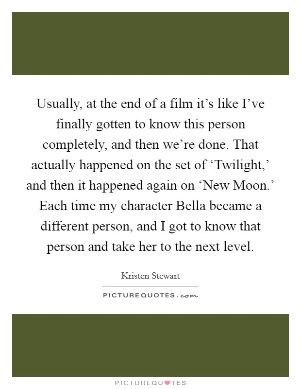 Usually, at the end of a film it's like I've finally gotten to know this person completely, and then we're done. That actually happened on the set of 'Twilight,' and then it happened again on 'New Moon.' Each time my character Bella became a different person, and I got to know that person and take her to the next level Picture Quote #1