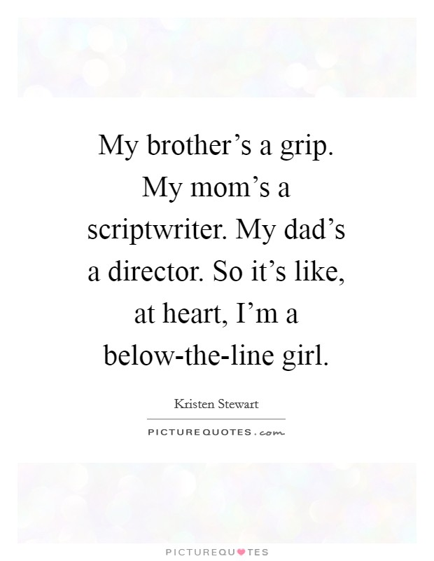 My brother's a grip. My mom's a scriptwriter. My dad's a director. So it's like, at heart, I'm a below-the-line girl Picture Quote #1