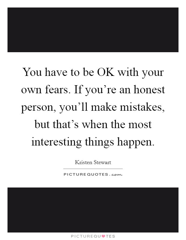 You have to be OK with your own fears. If you're an honest person, you'll make mistakes, but that's when the most interesting things happen Picture Quote #1