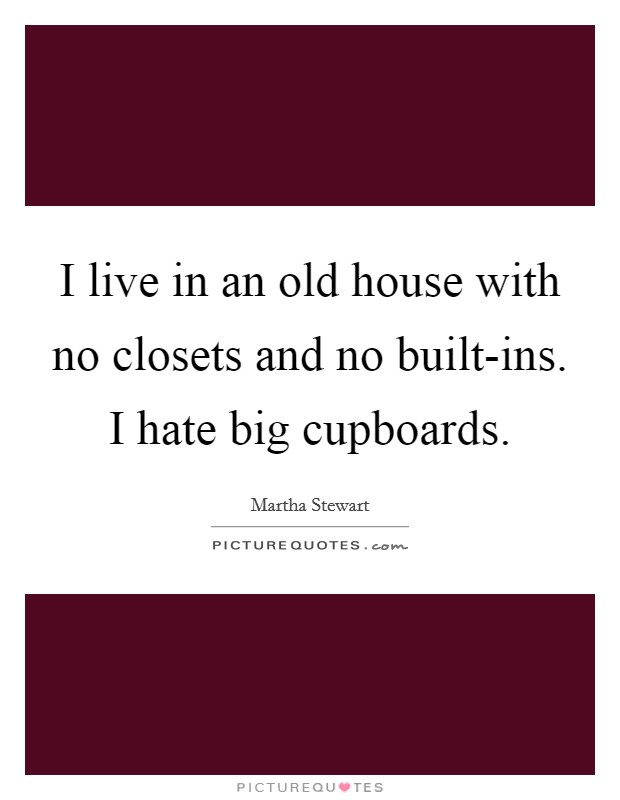 I live in an old house with no closets and no built-ins. I hate big cupboards Picture Quote #1