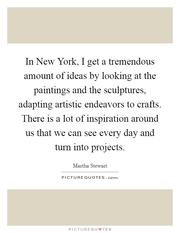 In New York, I get a tremendous amount of ideas by looking at the paintings and the sculptures, adapting artistic endeavors to crafts. There is a lot of inspiration around us that we can see every day and turn into projects Picture Quote #1