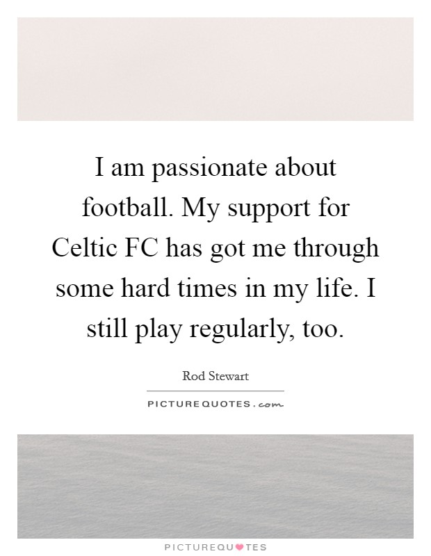 I am passionate about football. My support for Celtic FC has got me through some hard times in my life. I still play regularly, too Picture Quote #1
