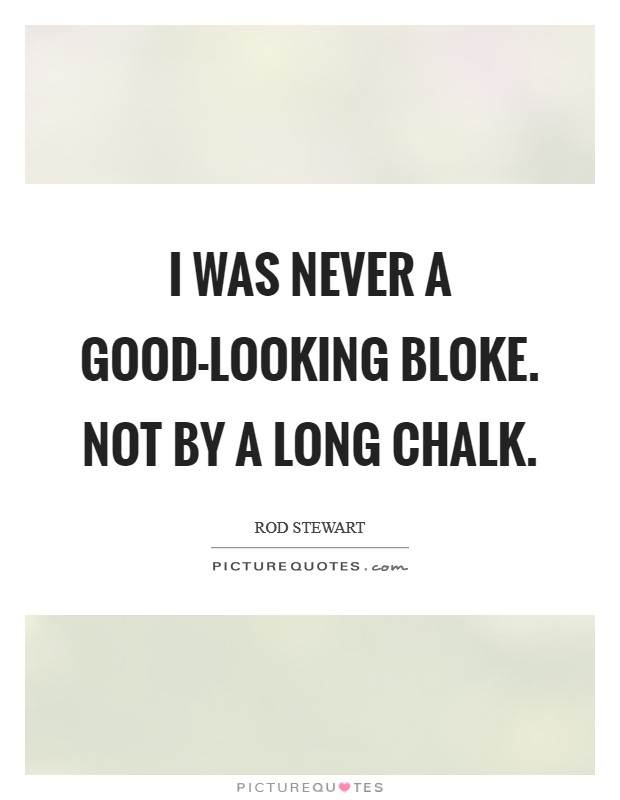 I was never a good-looking bloke. Not by a long chalk Picture Quote #1