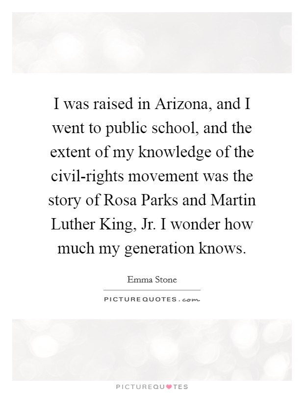 I was raised in Arizona, and I went to public school, and the extent of my knowledge of the civil-rights movement was the story of Rosa Parks and Martin Luther King, Jr. I wonder how much my generation knows Picture Quote #1