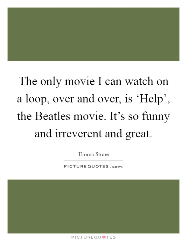 The only movie I can watch on a loop, over and over, is 'Help', the Beatles movie. It's so funny and irreverent and great Picture Quote #1