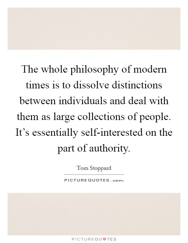 The whole philosophy of modern times is to dissolve distinctions between individuals and deal with them as large collections of people. It's essentially self-interested on the part of authority Picture Quote #1