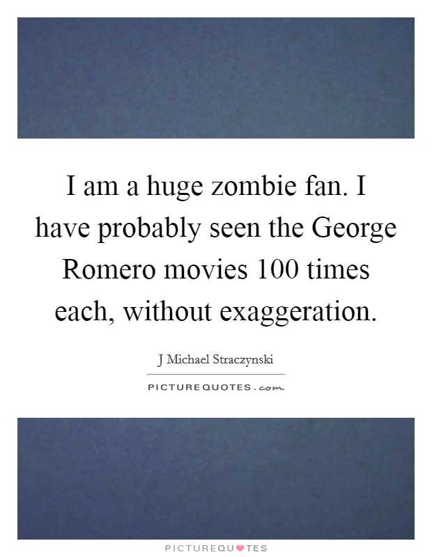 I am a huge zombie fan. I have probably seen the George Romero movies 100 times each, without exaggeration Picture Quote #1