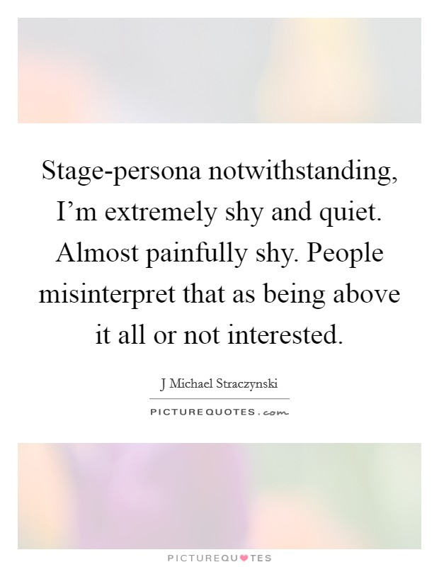 Stage-persona notwithstanding, I'm extremely shy and quiet. Almost painfully shy. People misinterpret that as being above it all or not interested Picture Quote #1