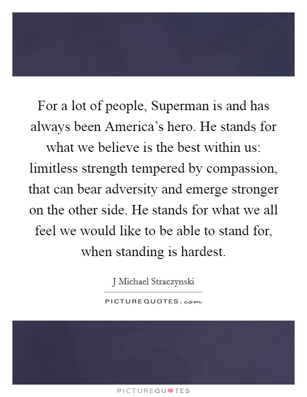 For a lot of people, Superman is and has always been America's hero. He stands for what we believe is the best within us: limitless strength tempered by compassion, that can bear adversity and emerge stronger on the other side. He stands for what we all feel we would like to be able to stand for, when standing is hardest Picture Quote #1