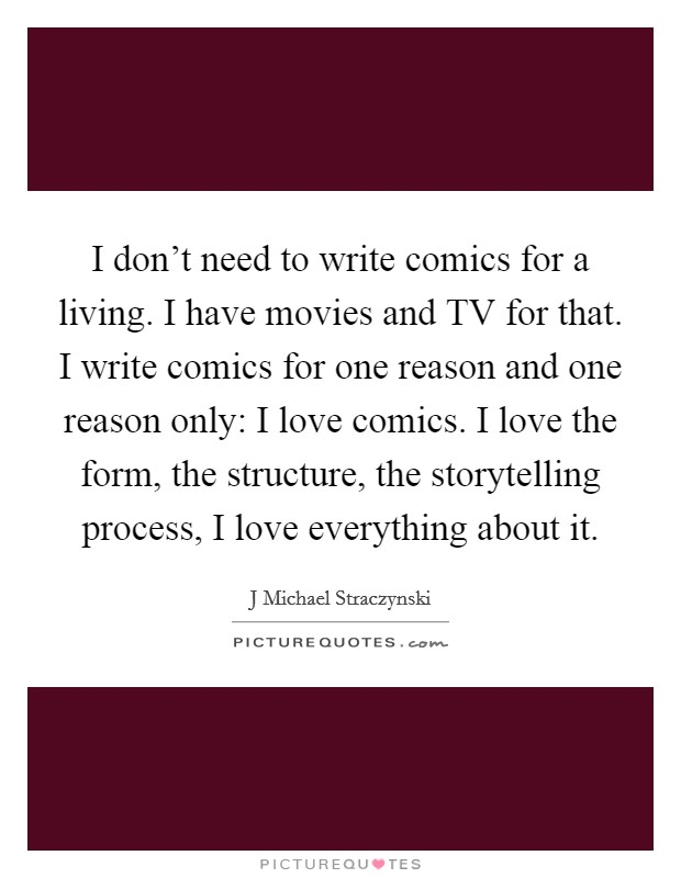 I don't need to write comics for a living. I have movies and TV for that. I write comics for one reason and one reason only: I love comics. I love the form, the structure, the storytelling process, I love everything about it Picture Quote #1