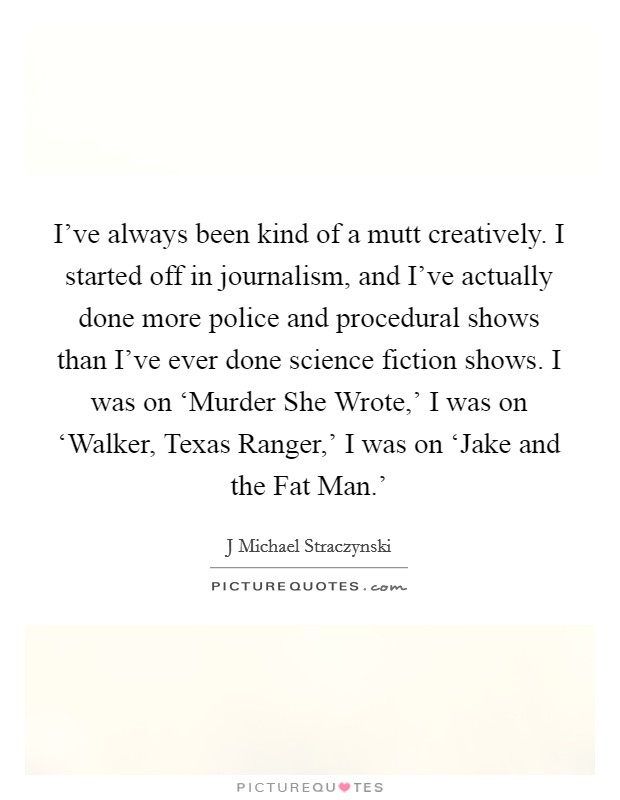I've always been kind of a mutt creatively. I started off in journalism, and I've actually done more police and procedural shows than I've ever done science fiction shows. I was on 'Murder She Wrote,' I was on 'Walker, Texas Ranger,' I was on 'Jake and the Fat Man.' Picture Quote #1