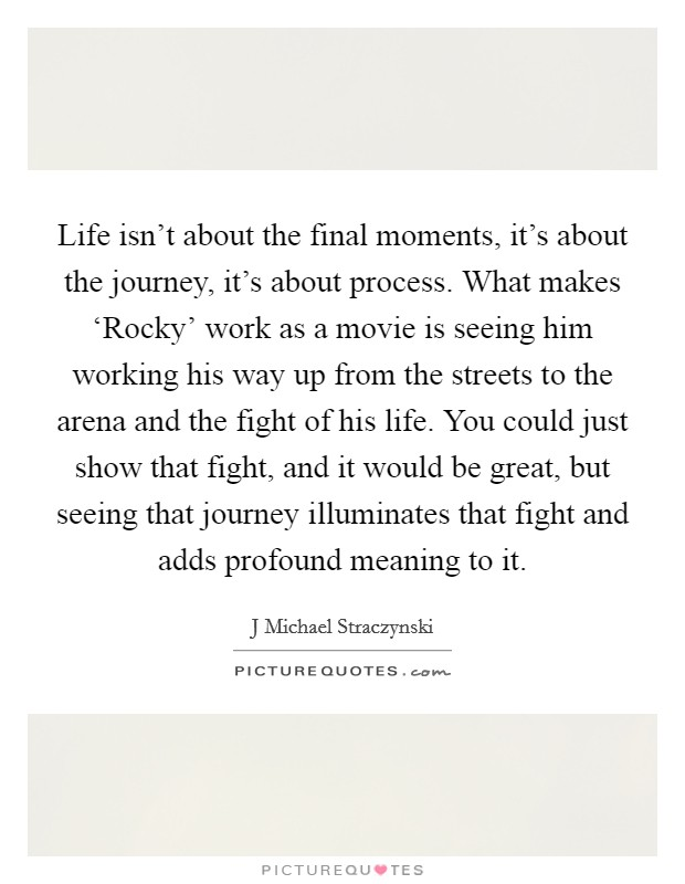 Life isn't about the final moments, it's about the journey, it's about process. What makes 'Rocky' work as a movie is seeing him working his way up from the streets to the arena and the fight of his life. You could just show that fight, and it would be great, but seeing that journey illuminates that fight and adds profound meaning to it Picture Quote #1