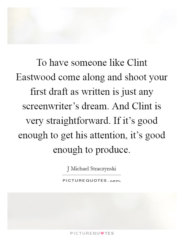 To have someone like Clint Eastwood come along and shoot your first draft as written is just any screenwriter's dream. And Clint is very straightforward. If it's good enough to get his attention, it's good enough to produce Picture Quote #1