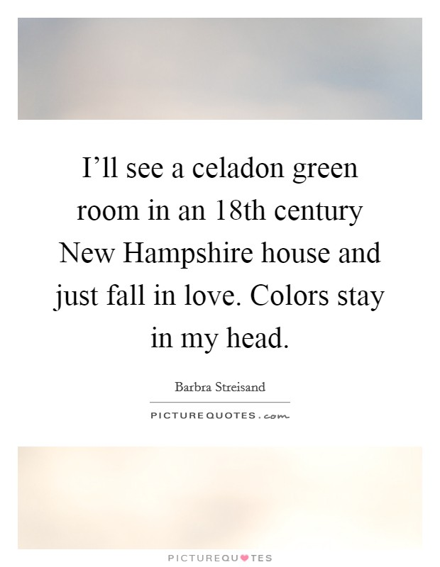 I'll see a celadon green room in an 18th century New Hampshire house and just fall in love. Colors stay in my head Picture Quote #1