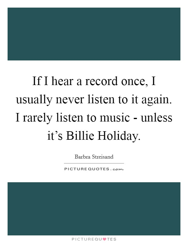 If I hear a record once, I usually never listen to it again. I rarely listen to music - unless it's Billie Holiday Picture Quote #1