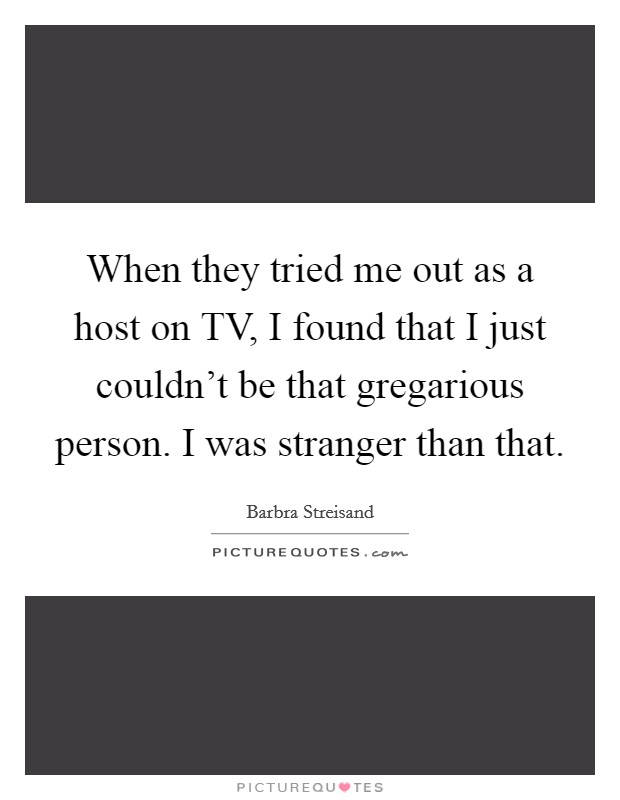 When they tried me out as a host on TV, I found that I just couldn't be that gregarious person. I was stranger than that Picture Quote #1