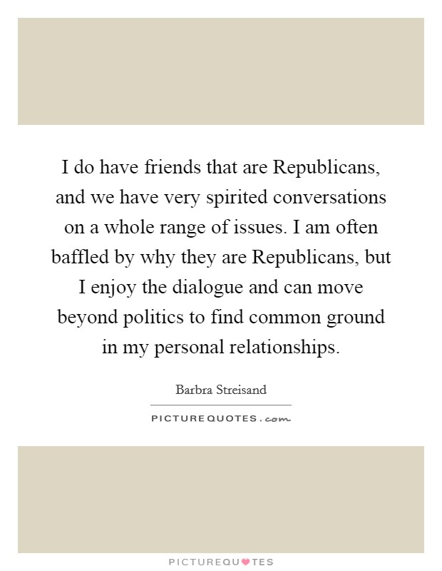 I do have friends that are Republicans, and we have very spirited conversations on a whole range of issues. I am often baffled by why they are Republicans, but I enjoy the dialogue and can move beyond politics to find common ground in my personal relationships Picture Quote #1