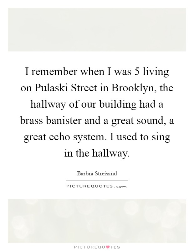 I remember when I was 5 living on Pulaski Street in Brooklyn, the hallway of our building had a brass banister and a great sound, a great echo system. I used to sing in the hallway Picture Quote #1