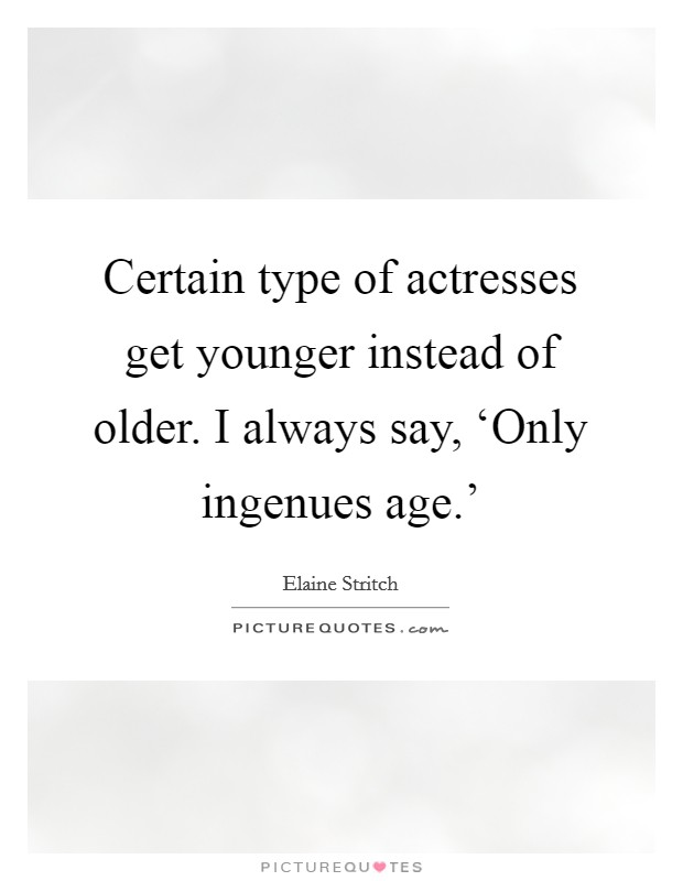 Certain type of actresses get younger instead of older. I always say, 'Only ingenues age.' Picture Quote #1