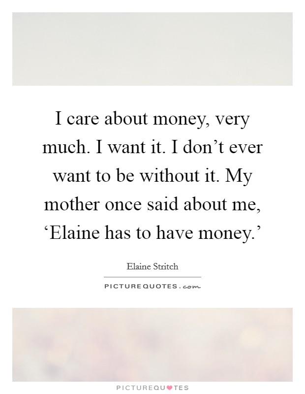 I care about money, very much. I want it. I don't ever want to be without it. My mother once said about me, 'Elaine has to have money.' Picture Quote #1