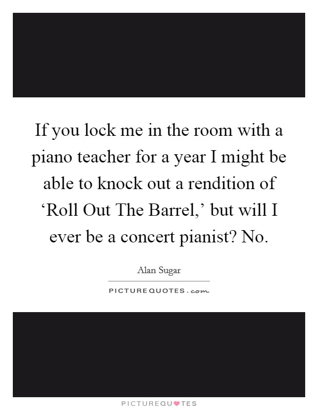 If you lock me in the room with a piano teacher for a year I might be able to knock out a rendition of 'Roll Out The Barrel,' but will I ever be a concert pianist? No Picture Quote #1