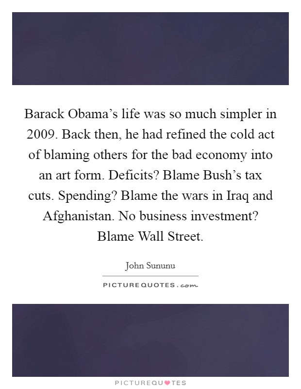 Barack Obama's life was so much simpler in 2009. Back then, he had refined the cold act of blaming others for the bad economy into an art form. Deficits? Blame Bush's tax cuts. Spending? Blame the wars in Iraq and Afghanistan. No business investment? Blame Wall Street Picture Quote #1
