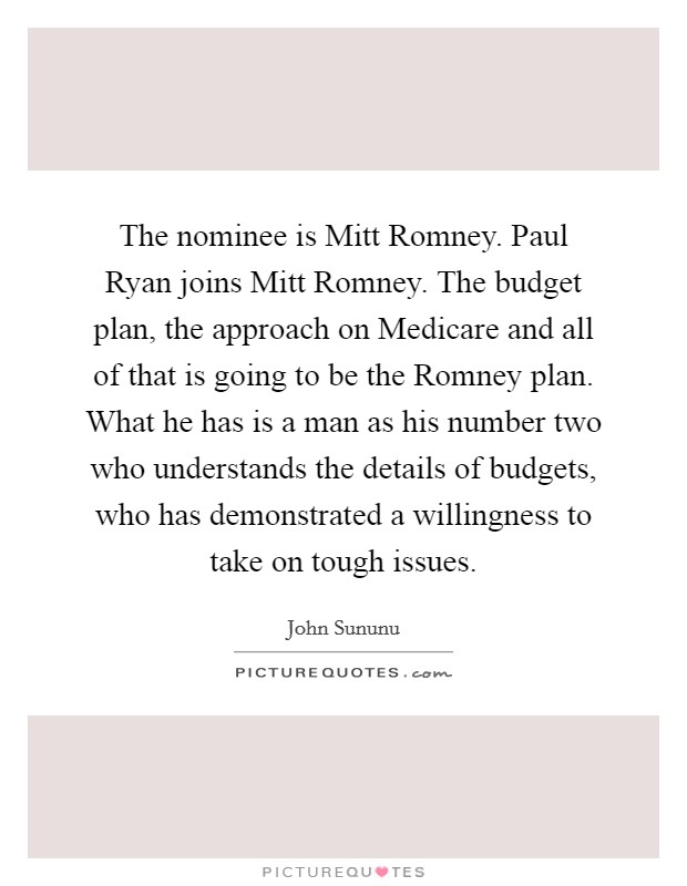 The nominee is Mitt Romney. Paul Ryan joins Mitt Romney. The budget plan, the approach on Medicare and all of that is going to be the Romney plan. What he has is a man as his number two who understands the details of budgets, who has demonstrated a willingness to take on tough issues Picture Quote #1