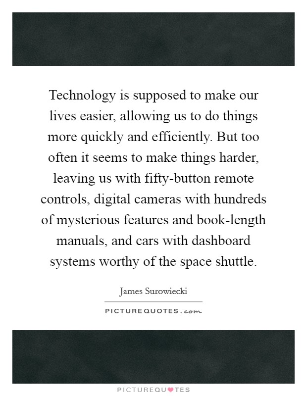 Technology is supposed to make our lives easier, allowing us to do things more quickly and efficiently. But too often it seems to make things harder, leaving us with fifty-button remote controls, digital cameras with hundreds of mysterious features and book-length manuals, and cars with dashboard systems worthy of the space shuttle Picture Quote #1