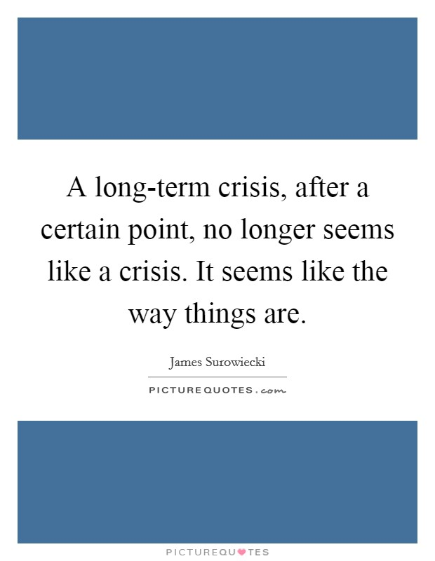A long-term crisis, after a certain point, no longer seems like a crisis. It seems like the way things are Picture Quote #1