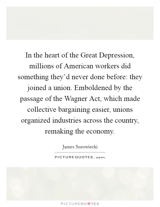 In the heart of the Great Depression, millions of American workers did something they'd never done before: they joined a union. Emboldened by the passage of the Wagner Act, which made collective bargaining easier, unions organized industries across the country, remaking the economy Picture Quote #1