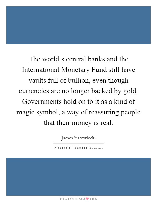 The world's central banks and the International Monetary Fund still have vaults full of bullion, even though currencies are no longer backed by gold. Governments hold on to it as a kind of magic symbol, a way of reassuring people that their money is real Picture Quote #1