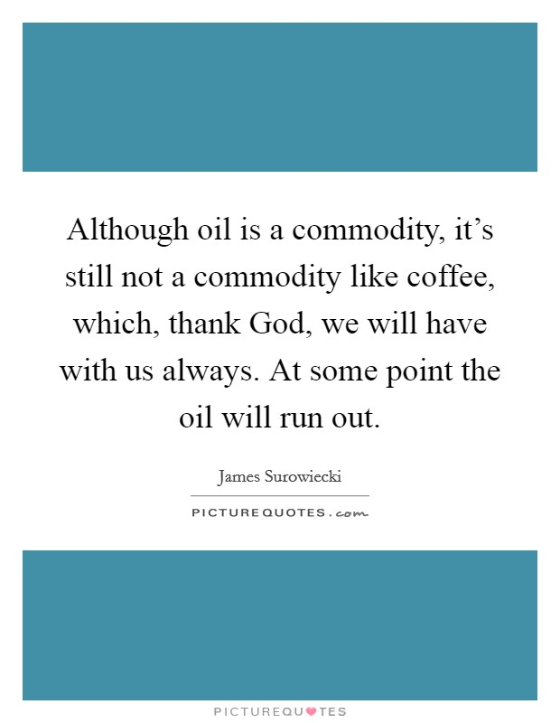 Although oil is a commodity, it's still not a commodity like coffee, which, thank God, we will have with us always. At some point the oil will run out Picture Quote #1