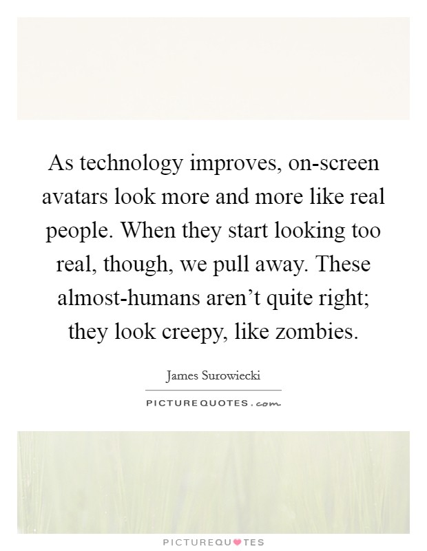 As technology improves, on-screen avatars look more and more like real people. When they start looking too real, though, we pull away. These almost-humans aren't quite right; they look creepy, like zombies Picture Quote #1